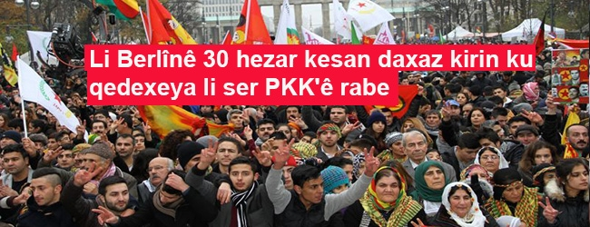 Li Berlînê 30 hezar kesan daxaz kirin ku qedexeya li ser PKK'ê rabe